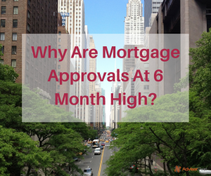 Why Are Mortgage Approvals At 6 Month High?